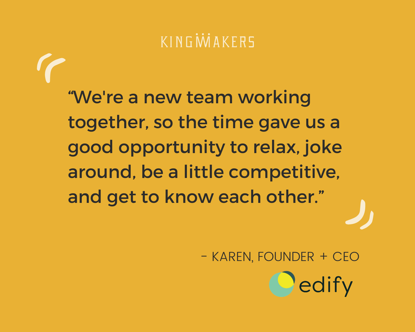 "Quote: ""We're a new team working together, so the time gave us a good opportunity to relax, joke around, be a little competitive, and get to know eachother."" - Karen, Founder and CEO of Edify"